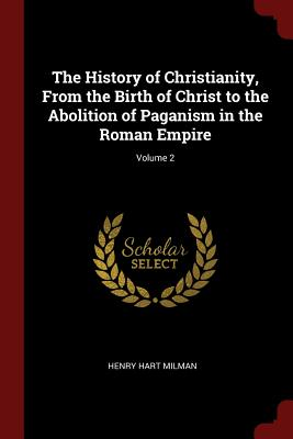 The History of Christianity, from the Birth of Christ to the Abolition of Paganism in the Roman Empire; Volume 2 - Milman, Henry Hart