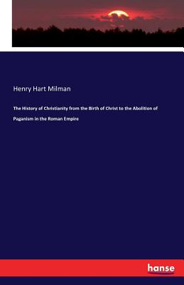 The History of Christianity from the Birth of Christ to the Abolition of Paganism in the Roman Empire - Milman, Henry Hart