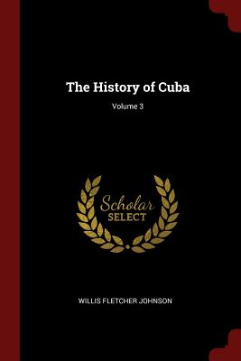 The History of Cuba; Volume 3 - Johnson, Willis Fletcher