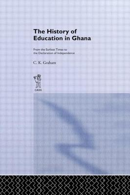 The History of Education in Ghana: From the Earliest Times to the Declaration of Independence - Graham, C K