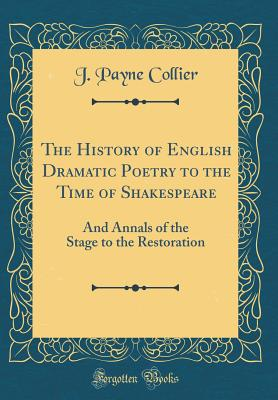 The History of English Dramatic Poetry to the Time of Shakespeare: And Annals of the Stage to the Restoration (Classic Reprint) - Collier, J Payne