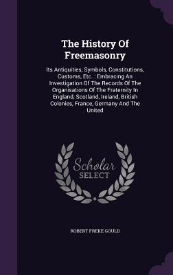 The History of Freemasonry: Its Antiquities, Symbols, Constitutions, Customs, Etc.: Embracing an Investigation of the Records of the Organisations of the Fraternity in England, Scotland, Ireland, British Colonies, France, Germany and the United - Gould, Robert Freke