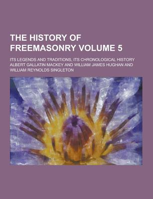 The History of Freemasonry; Its Legends and Traditions, Its Chronological History Volume 5 - Mackey, Albert Gallatin