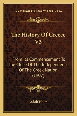 The History of Greece V3: From Its Commencement to the Close of the Independence of the Greek Nation (1907) - Holm, Adolf