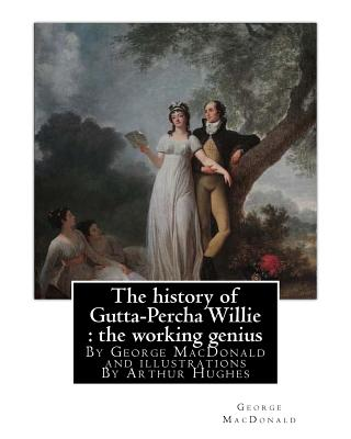 The History of Gutta-Percha Willie: The Working Genius (Novel) World's Classic: By George MacDonald and Illustrations by Arthur Hughes (27 January 1832 - 22 December 1915), Was an English Painter and Illustrator Associated with the Pre-Raphaelite... - MacDonald, George, and Hughes, Arthur