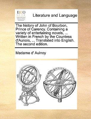 The History of John of Bourbon, Prince of Carency. Containing a Variety of Entertaining Novels, ... Written in French by the Countess D'Aunois, ... Translated Into English. the Second Edition. - Aulnoy, Marie Catherine, Madame