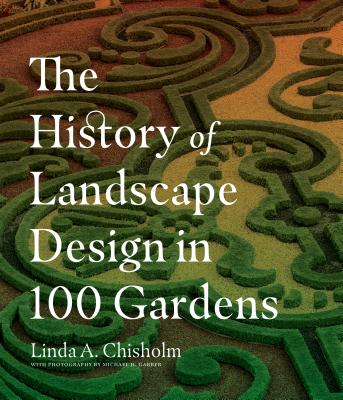 The History of Landscape Design in 100 Gardens - Chisholm, Linda A
