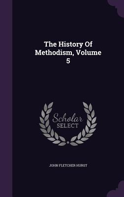 The History of Methodism, Volume 5 - Hurst, John Fletcher