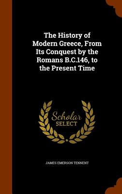 The History of Modern Greece, from Its Conquest by the Romans B.C.146, to the Present Time - Tennent, James Emerson, Sir