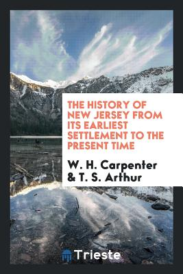 The History of New Jersey from Its Earliest Settlement to the Present Time - Carpenter, W H