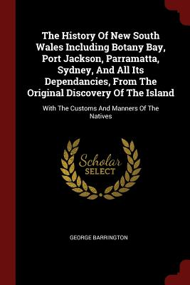 The History of New South Wales Including Botany Bay, Port Jackson, Parramatta, Sydney, and All Its Dependancies, from the Original Discovery of the Island: With the Customs and Manners of the Natives - Barrington, George