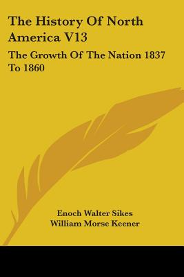 The History of North America V13: The Growth of the Nation 1837 to 1860 - Sikes, Enoch Walter, and Keener, William Morse