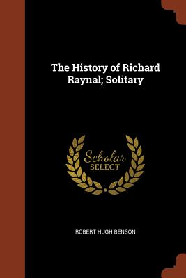 The History of Richard Raynal; Solitary - Benson, Robert Hugh, Msgr.