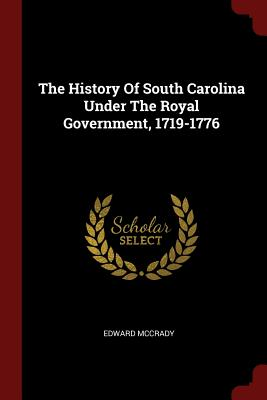 The History of South Carolina Under the Royal Government, 1719-1776 - McCrady, Edward