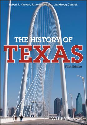 The History of Texas - Calvert, Robert A (Original Author), and De Leon, Arnoldo (Original Author), and Cantrell, Gregg, Professor (Original Author)
