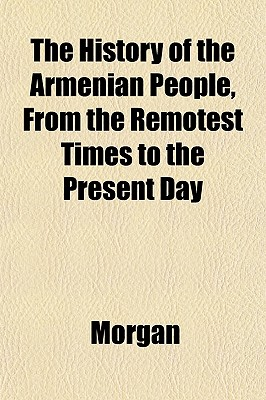 The History of the Armenian People, from the Remotest Times to the Present Day - Morgan, J De