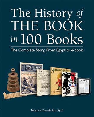 The History of the Book in 100 Books: The Complete Story, from Egypt to E-Book - Cave, Roderick