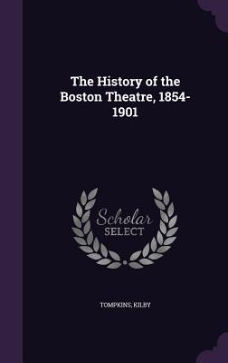 The History of the Boston Theatre, 1854-1901 - Tompkins, and Kilby