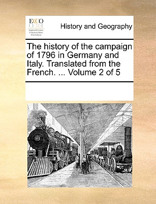 The History of the Campaign of 1796 in Germany and Italy. Translated from the French. ... Volume 3 of 5 - Multiple Contributors