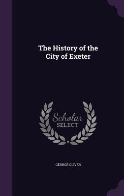 The History of the City of Exeter - Oliver, George
