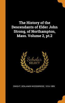 The History of the Descendants of Elder John Strong, of Northampton, Mass. Volume 2, Pt.2 - Dwight, Benjamin Woodbridge 1816-1889 (Creator)