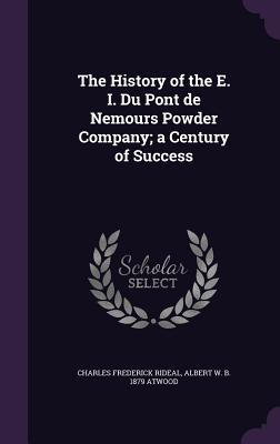 The History of the E. I. Du Pont de Nemours Powder Company; A Century of Success - Rideal, Charles Frederick
