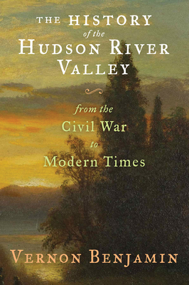 The History of the Hudson River Valley: From the Civil War to Modern Times - Benjamin, Vernon