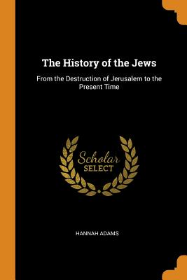 The History of the Jews: From the Destruction of Jerusalem to the Present Time - Adams, Hannah
