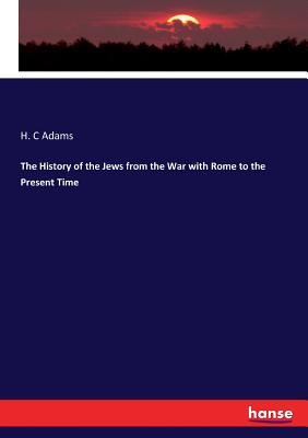 The History of the Jews from the War with Rome to the Present Time - Adams, H C