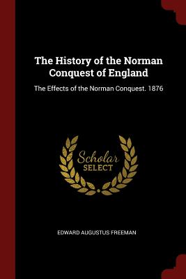 The History of the Norman Conquest of England: The Effects of the Norman Conquest. 1876 - Freeman, Edward Augustus