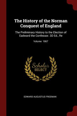 The History of the Norman Conquest of England: The Preliminary History to the Election of Eadward the Confessor. 3D Ed., Re; Volume 1867 - Freeman, Edward Augustus