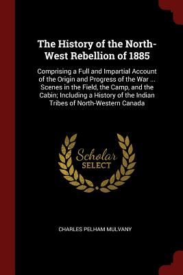 The History of the North-West Rebellion of 1885: Comprising a Full and Impartial Account of the Origin and Progress of the War ... Scenes in the Field, the Camp, and the Cabin; Including a History of the Indian Tribes of North-Western Canada - Mulvany, Charles Pelham