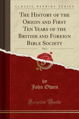 The History of the Origin and First Ten Years of the British and Foreign Bible Society, Vol. 1 (Classic Reprint) - Owen, John