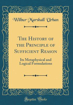 The History of the Principle of Sufficient Reason: Its Metaphysical and Logical Formulations (Classic Reprint) - Urban, Wilbur Marshall