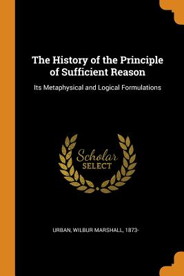 The History of the Principle of Sufficient Reason: Its Metaphysical and Logical Formulations - Urban, Wilbur Marshall
