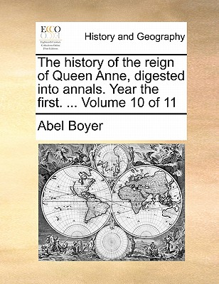 The History of the Reign of Queen Anne, Digested Into Annals. Year the First. ... Volume 10 of 11 - Boyer, Abel