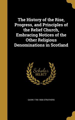 The History of the Rise, Progress, and Principles of the Relief Church, Embracing Notices of the Other Religious Denominations in Scotland - Struthers, Gavin 1790-1858