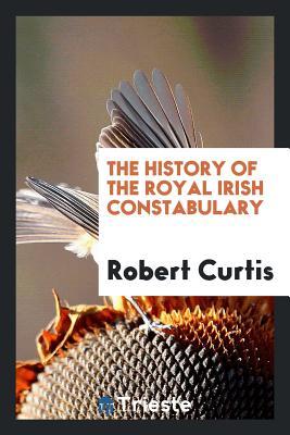 The History of the Royal Irish Constabulary - Curtis, Robert, P