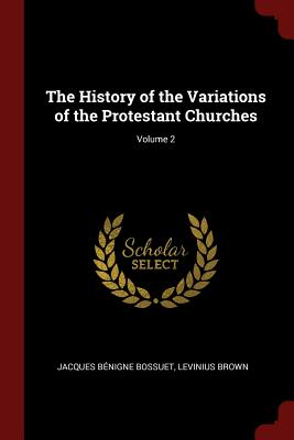 The History of the Variations of the Protestant Churches; Volume 2 - Bossuet, Jacques-Benigne, and Brown, Levinius