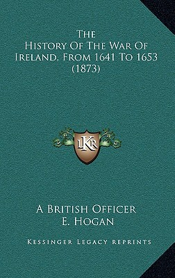 The History of the War of Ireland, from 1641 to 1653 (1873) - A British Officer, and Hogan, E (Editor)