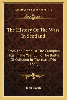 The History of the Wars in Scotland: From the Battle of the Grampian Hills in the Year 85, to the Battle of Culloden in the Year 1746 (1783) - Lawrie, John