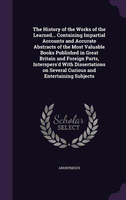 The History of the Works of the Learned... Containing Impartial Accounts and Accurate Abstracts of the Most Valuable Books Published in Great Britain and Foreign Parts, Interspers'd with Dissertations on Several Curious and Entertaining Subjects - Anonymous