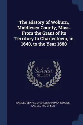 The History of Woburn, Middlesex County, Mass. from the Grant of Its Territory to Charlestown, in 1640, to the Year 1680 - Sewall, Samuel, and Sewall, Charles Chauncy, and Thompson, Samuel