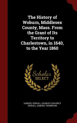 The History of Woburn, Middlesex County, Mass. from the Grant of Its Territory to Charlestown, in 1640, to the Year 1860 - Sewall, Samuel, and Sewall, Charles Chauncy, and Thompson, Samuel