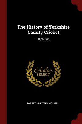 The History of Yorkshire County Cricket: 1833-1903 - Holmes, Robert Stratten