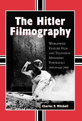 The Hitler Filmography: Worldwide Feature Film and Television Miniseries Portrayals, 1940 Through 2000 - Mitchell, Charles P
