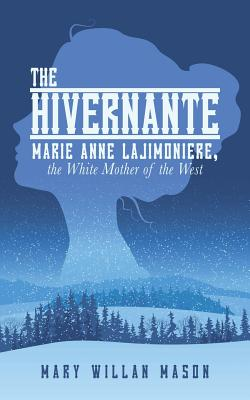 The Hivernante: Marie Anne Lajimoniere, the White Mother of the West - Mason, Mary Willan