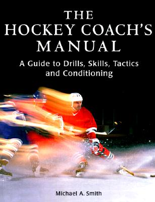 The Hockey Coach's Manual: A Guide to Drills, Skills and Conditioning - Smith, Michael A