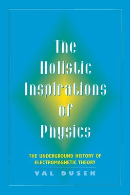 The Holistic Inspiration of Physics: The Underground History of Electromagnetic Theory - Dusek, Val