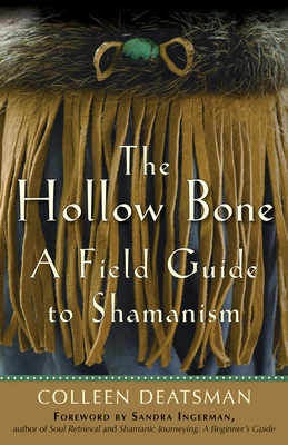 The Hollow Bone: A Field Guide to Shamanism - Deatsman, Colleen, and Ingerman, Sandra (Foreword by)